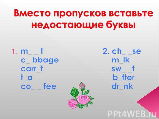 Вместо пропусков вставьте недостающие буквы m_ _ t 2. ch_ _se c_ bbage m_lk carr_t sw_ _t t_a b_tter co_ _ fee dr_nk