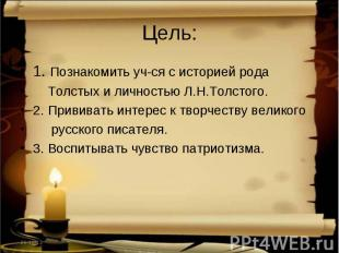 Цель: 1. Познакомить уч-ся с историей рода Толстых и личностью Л.Н.Толстого.2. П