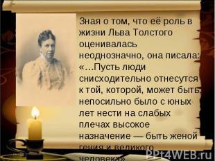 Зная о том, что её роль в жизни Льва Толстого оценивалась неоднозначно, она писа