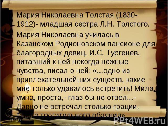 Мария Николаевна Толстая (1830-1912)- младшая сестра Л.Н. Толстого.Мария Николаевна училась в Казанском Родионовском пансионе для благородных девиц. И.С. Тургенев, питавший к ней некогда нежные чувства, писал о ней: «...одно из привлекательнейших су…