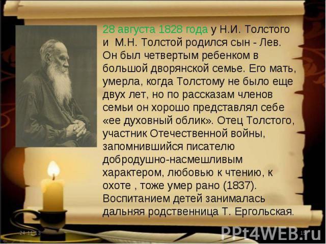 28 августа 1828 года у Н.И. Толстого и М.Н. Толстой родился сын - Лев. Он был четвертым ребенком в большой дворянской семье. Его мать, умерла, когда Толстому не было еще двух лет, но по рассказам членов семьи он хорошо представлял себе «ее духовный …