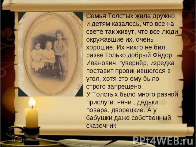 Семья Толстых жила дружно, и детям казалось, что все на свете так живут, что все люди, окружавшие их, очень хорошие. Их никто не бил, разве только добрый Фёдор Иванович, гувернёр, изредка поставит провинившегося в угол, хотя это ему было строго запр…
