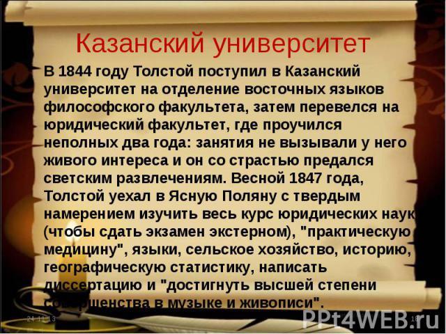 Казанский университет В 1844 году Толстой поступил в Казанский университет на отделение восточных языков философского факультета, затем перевелся на юридический факультет, где проучился неполных два года: занятия не вызывали у него живого интереса и…