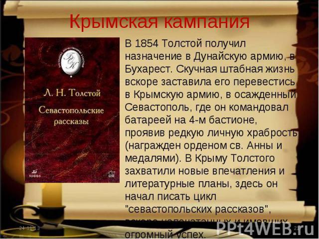 Крымская кампания В 1854 Толстой получил назначение в Дунайскую армию, в Бухарест. Скучная штабная жизнь вскоре заставила его перевестись в Крымскую армию, в осажденный Севастополь, где он командовал батареей на 4-м бастионе, проявив редкую личную х…