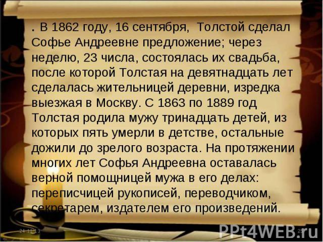 . В 1862 году, 16 сентября, Толстой сделал Софье Андреевне предложение; через неделю, 23 числа, состоялась их свадьба, после которой Толстая на девятнадцать лет сделалась жительницей деревни, изредка выезжая в Москву. С 1863 по 1889 год Толстая роди…