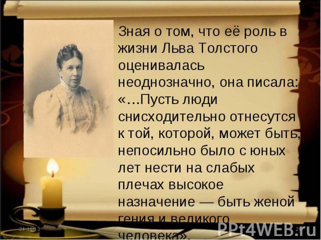 Зная о том, что её роль в жизни Льва Толстого оценивалась неоднозначно, она писала: «…Пусть люди снисходительно отнесутся к той, которой, может быть, непосильно было с юных лет нести на слабых плечах высокое назначение — быть женой гения и великого …