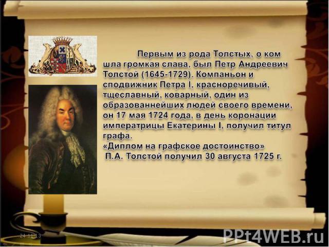 Первым из рода Толстых, о ком шла громкая слава, был Петр Андреевич Толстой (1645-1729). Компаньон и сподвижник Петра I, красноречивый, тщеславный, коварный, один из образованнейших людей своего времени, он 17 мая 1724 года, в день коронации императ…