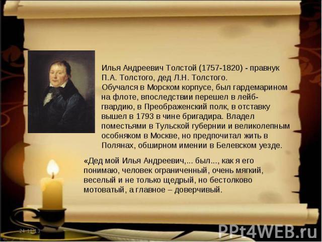 Илья Андреевич Толстой (1757-1820) - правнук П.А. Толстого, дед Л.Н. Толстого.Обучался в Морском корпусе, был гардемарином на флоте, впоследствии перешел в лейб- гвардию, в Преображенский полк, в отставку вышел в 1793 в чине бригадира. Владел помест…