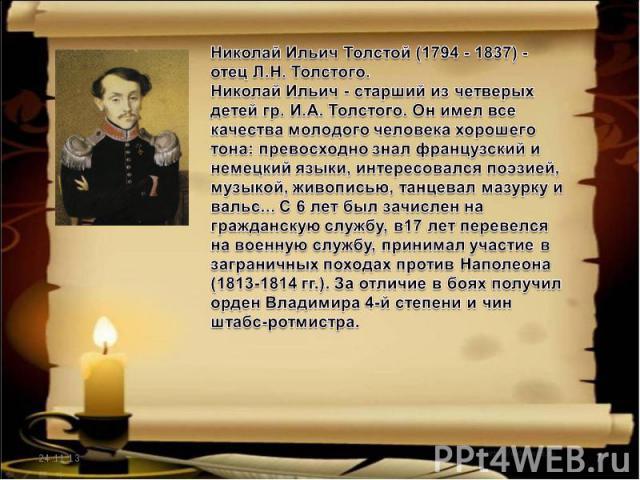 Николай Ильич Толстой (1794 - 1837) - отец Л.Н. Толстого.Николай Ильич - старший из четверых детей гр. И.А. Толстого. Он имел все качества молодого человека хорошего тона: превосходно знал французский и немецкий языки, интересовался поэзией, музыкой…