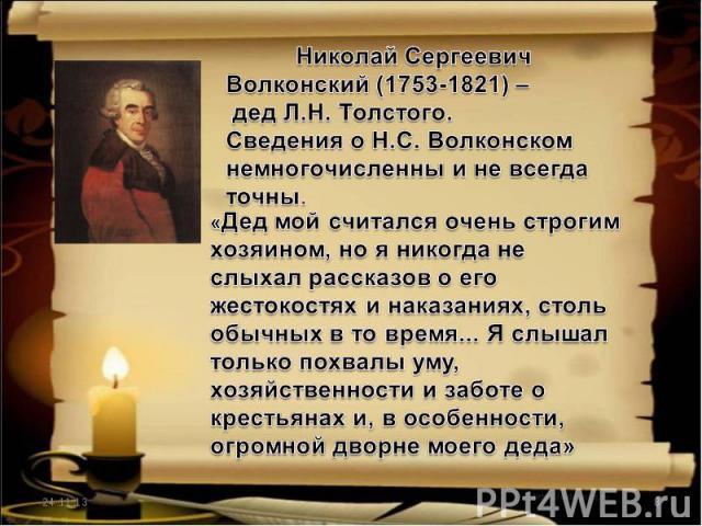 Николай Сергеевич Волконский (1753-1821) – дед Л.Н. Толстого.Сведения о Н.С. Волконском немногочисленны и не всегда точны.«Дед мой считался очень строгим хозяином, но я никогда не слыхал рассказов о его жестокостях и наказаниях, столь обычных в то в…