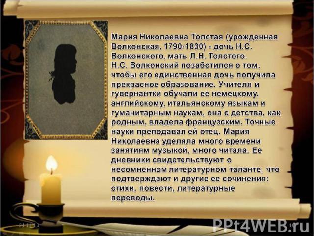 Мария Николаевна Толстая (урожденная Волконская, 1790-1830) - дочь Н.С. Волконского, мать Л.Н. Толстого.Н.С. Волконский позаботился о том, чтобы его единственная дочь получила прекрасное образование. Учителя и гувернантки обучали ее немецкому, англи…