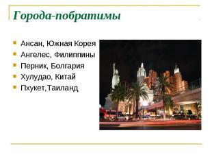 Города-побратимы Ансан, Южная КореяАнгелес, ФилиппиныПерник, БолгарияХулудао, Ки