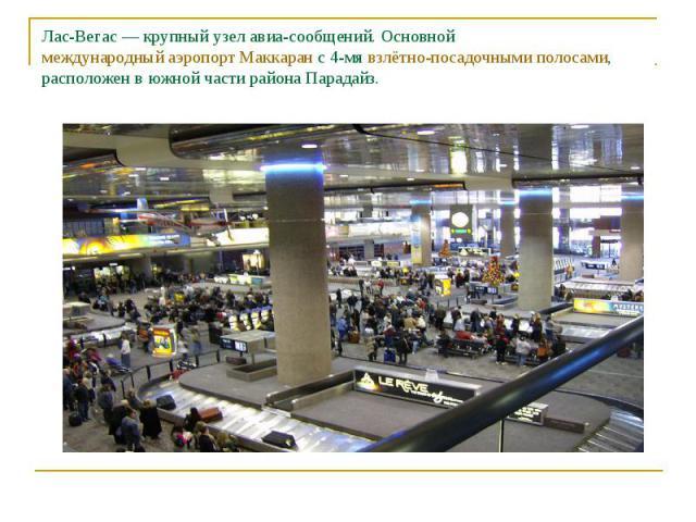 Лас-Вегас— крупный узел авиа-сообщений. Основной международный аэропорт Маккаран с 4-мя взлётно-посадочными полосами, расположен в южной части района Парадайз.