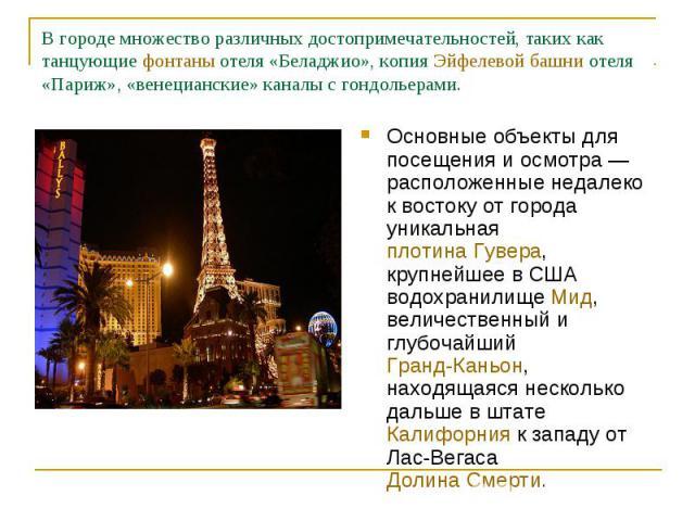 В городе множество различных достопримечательностей, таких как танцующие фонтаны отеля «Беладжио», копия Эйфелевой башни отеля «Париж», «венецианские» каналы с гондольерами. Основные объекты для посещения и осмотра— расположенные недалеко к востоку…