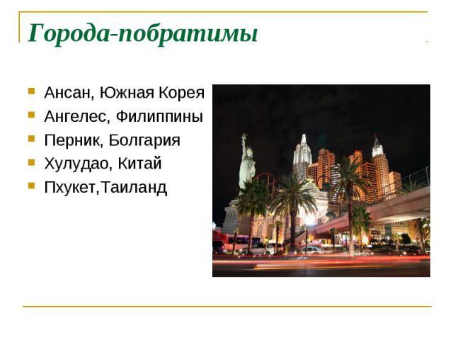 Города-побратимы Ансан, Южная КореяАнгелес, ФилиппиныПерник, БолгарияХулудао, КитайПхукет,Таиланд
