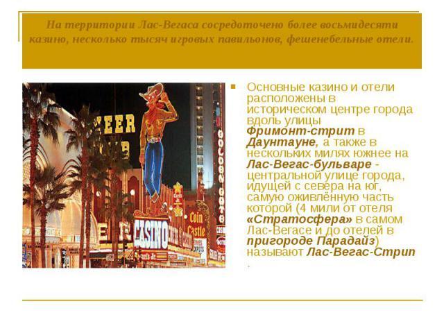 На территории Лас-Вегаса сосредоточено более восьмидесяти казино, несколько тысяч игровых павильонов, фешенебельные отели. Основные казино и отели расположены в историческом центре города вдоль улицы Фримонт-стрит в Даунтауне, а также в нескольких м…