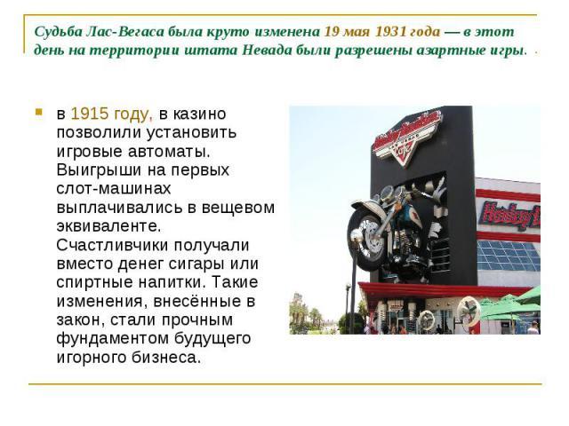 Судьба Лас-Вегаса была круто изменена 19 мая 1931 года— в этот день на территории штата Невада были разрешены азартные игры. в 1915 году, в казино позволили установить игровые автоматы. Выигрыши на первых слот-машинах выплачивались в вещевом эквива…