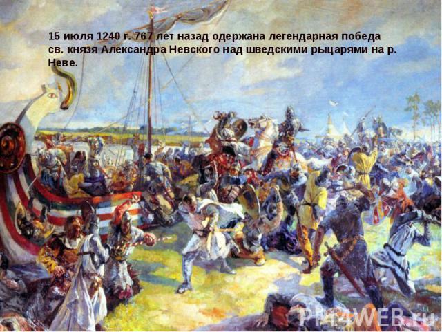 15 июля 1240 г. 767 лет назад одержана легендарная победа св. князя Александра Невского над шведскими рыцарями на р. Неве.