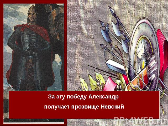 За эту победу Александр получает прозвище Невский