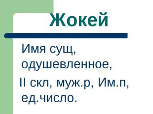 Жокей Имя сущ, одушевленное, II скл, муж.р, Им.п, ед.число.