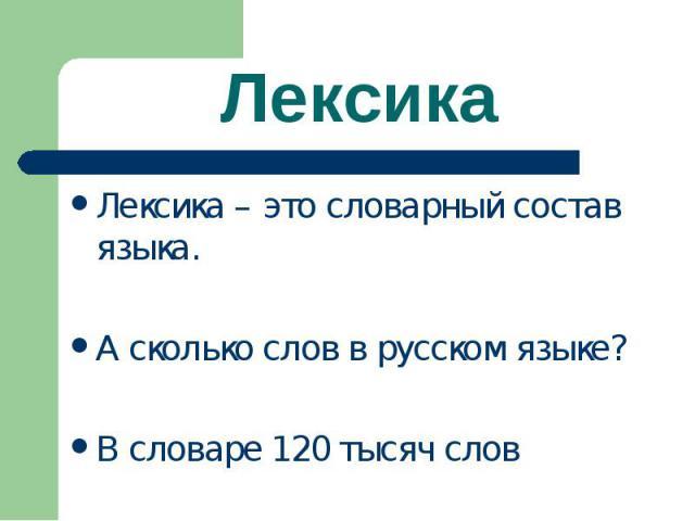 Лексика Лексика – это словарный состав языка.А сколько слов в русском языке?В словаре 120 тысяч слов