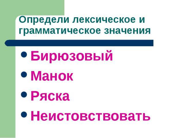 Определи лексическое и грамматическое значения БирюзовыйМанокРяскаНеистовствовать