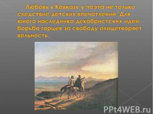 Любовь к Кавказу у поэта не только следствие детских впечатлений. Для юного насл