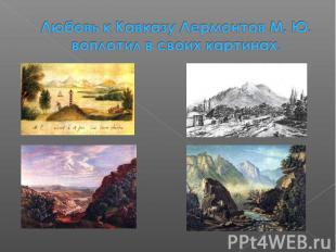 Любовь к Кавказу Лермонтов М. Ю. воплотил в своих картинах.