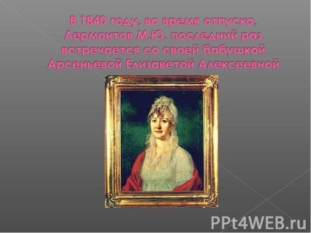 В 1840 году, во время отпуска, Лермонтов М.Ю. последний раз встречается со своей бабушкой Арсеньевой Елизаветой Алексеевной