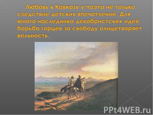 Любовь к Кавказу у поэта не только следствие детских впечатлений. Для юного наследника декабристских идей, борьба горцев за свободу олицетворяет вольность.