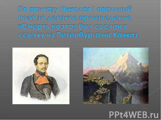 По приказу Николая I опальный поэт за дерзкое произведение «Смерть поэта» был сослан в ссылку из Петербурга на Кавказ.