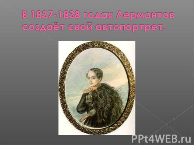 В 1837-1838 годах Лермонтов создаёт свой автопортрет.