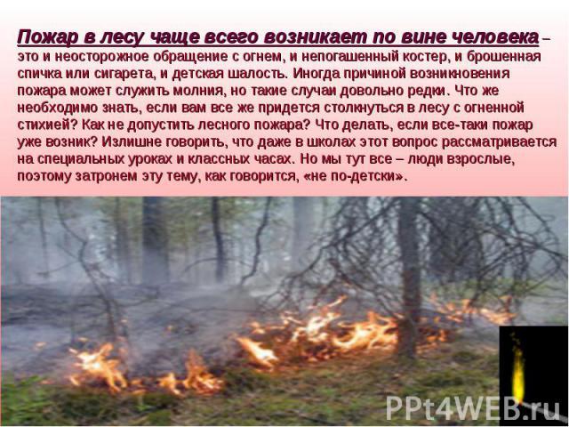 Пожар в лесу чаще всего возникает по вине человека – это и неосторожное обращение с огнем, и непогашенный костер, и брошенная спичка или сигарета, и детская шалость. Иногда причиной возникновения пожара может служить молния, но такие случаи довольно…
