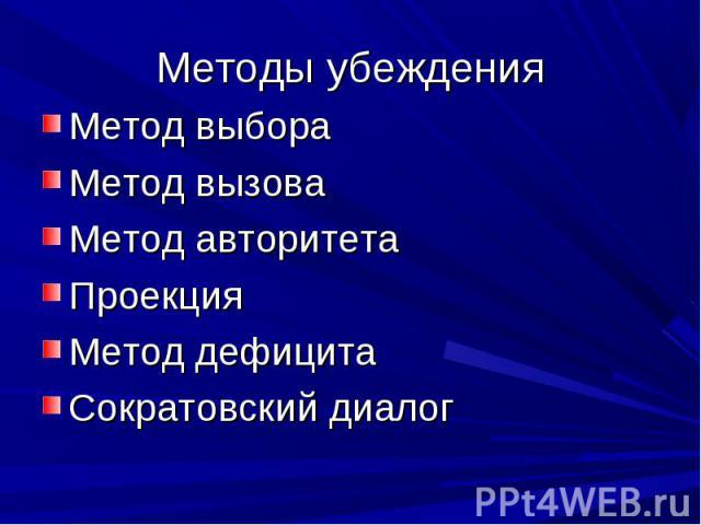 Методы убеждения Метод выбораМетод вызоваМетод авторитетаПроекция Метод дефицитаСократовский диалог