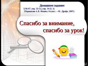 Домашнее задание§ 66-67, упр. 33 (1), упр. 34 (2, 3) (Перышкин А.В. Физика. 8 кл