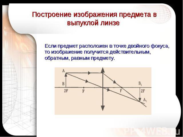 Построение изображения предмета в выпуклой линзе Если предмет расположен в точке двойного фокуса, то изображение получится действительным, обратным, равным предмету.