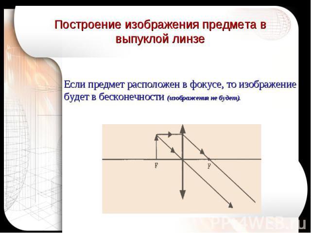 Построение изображения предмета в выпуклой линзе Если предмет расположен в фокусе, то изображение будет в бесконечности (изображения не будет).