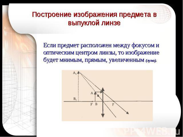 Построение изображения предмета в выпуклой линзе Если предмет расположен между фокусом и оптическим центром линзы, то изображение будет мнимым, прямым, увеличенным (лупа).