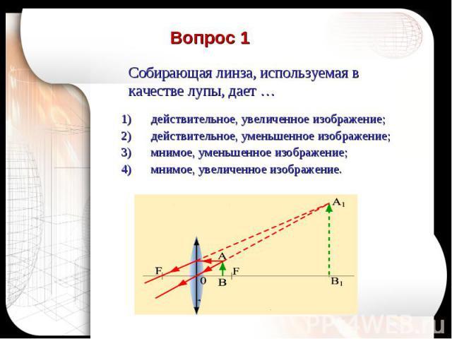 Вопрос 1 Собирающая линза, используемая в качестве лупы, дает …действительное, увеличенное изображение;действительное, уменьшенное изображение;мнимое, уменьшенное изображение;мнимое, увеличенное изображение.