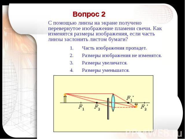 Вопрос 2 С помощью линзы на экране получено перевернутое изображение пламени свечи. Как изменятся размеры изображения, если часть линзы заслонить листом бумаги?Часть изображения пропадет.Размеры изображения не изменятся.Размеры увеличатся.Размеры ум…