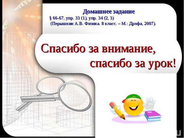Домашнее задание§ 66-67, упр. 33 (1), упр. 34 (2, 3) (Перышкин А.В. Физика. 8 класс. – М.: Дрофа, 2007).Спасибо за внимание, спасибо за урок!