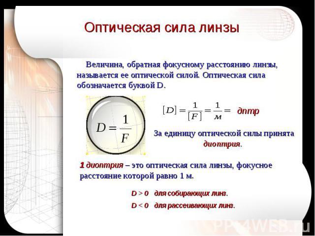 Оптическая сила линзы Величина, обратная фокусному расстоянию линзы, называется ее оптической силой. Оптическая сила обозначается буквой D.За единицу оптической силы принята диоптрия. 1 диоптрия – это оптическая сила линзы, фокусное расстояние котор…