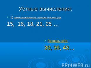 Устные вычисления: 1) найди закономерность и продолжи числовой ряд 15, 16, 18, 2