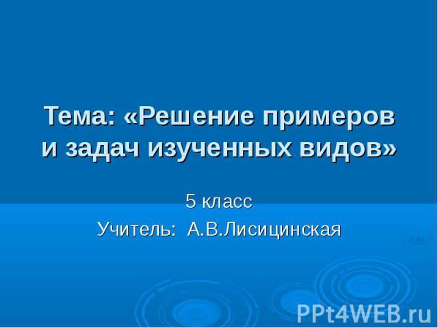 Тема: «Решение примеров и задач изученных видов» 5 классУчитель: А.В.Лисицинская