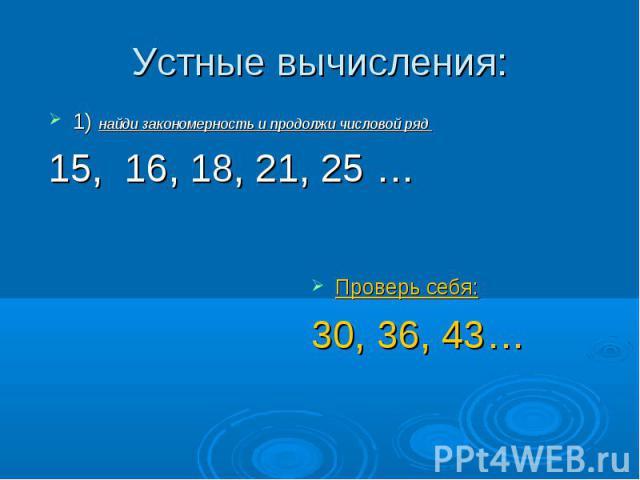 Устные вычисления: 1) найди закономерность и продолжи числовой ряд 15, 16, 18, 21, 25 …Проверь себя:30, 36, 43…