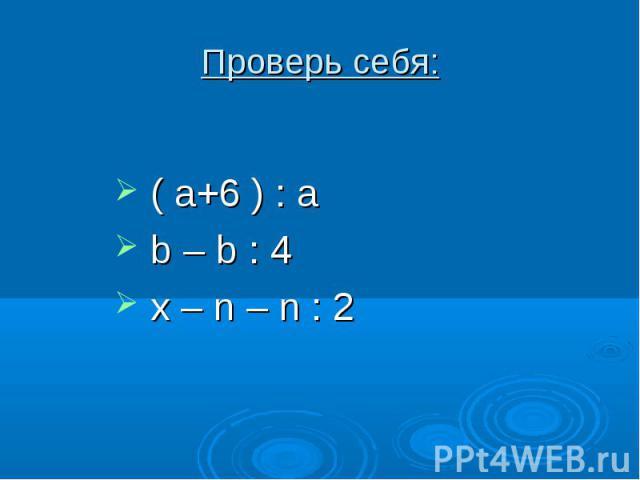Проверь себя: ( a+6 ) : a b – b : 4 x – n – n : 2