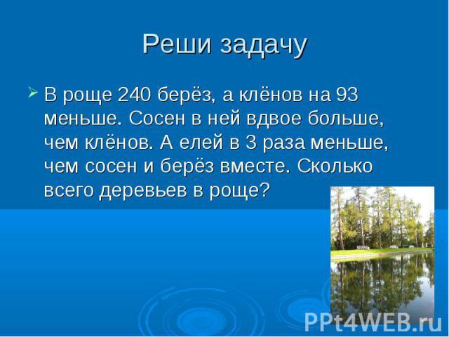 Реши задачу В роще 240 берёз, а клёнов на 93 меньше. Сосен в ней вдвое больше, чем клёнов. А елей в 3 раза меньше, чем сосен и берёз вместе. Сколько всего деревьев в роще?