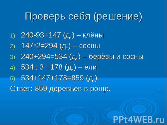 Проверь себя (решение) 240-93=147 (д.) – клёны147*2=294 (д.) – сосны240+294=534 (д.) – берёзы и сосны534 : 3 =178 (д.) – ели534+147+178=859 (д.)Ответ: 859 деревьев в роще.