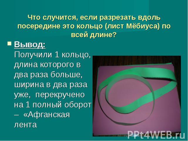 Что случится, если разрезать вдоль посередине это кольцо (лист Мёбиуса) по всей длине? Вывод: Получили 1 кольцо, длина которого в два раза больше, ширина в два раза уже, перекручено на 1 полный оборот – «Афганская лента