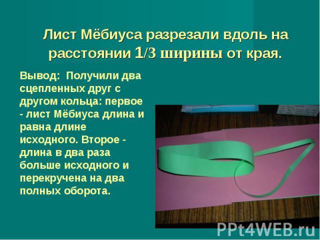 Лист Мёбиуса разрезали вдоль на расстоянии 1/3 ширины от края. Вывод: Получили два сцепленных друг с другом кольца: первое - лист Мёбиуса длина и равна длине исходного. Второе - длина в два раза больше исходного и перекручена на два полных оборота.